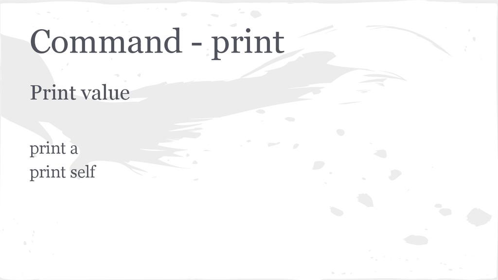 Command - print Print value print a print self