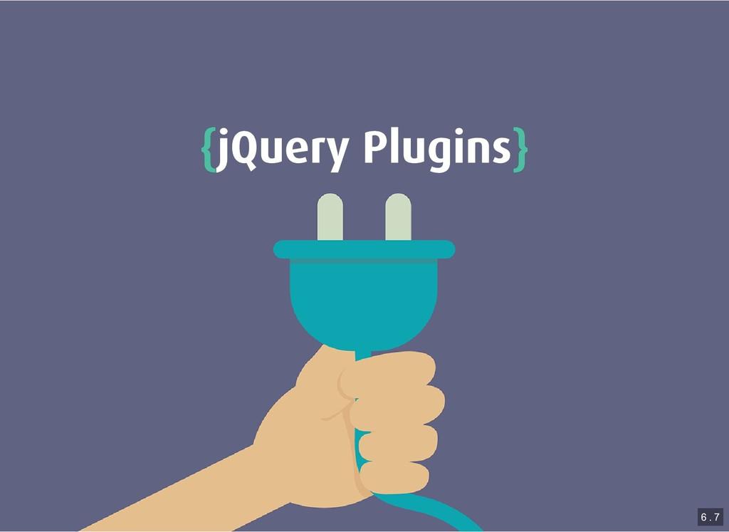 { {jQuery Plugins jQuery Plugins} } 6 . 7