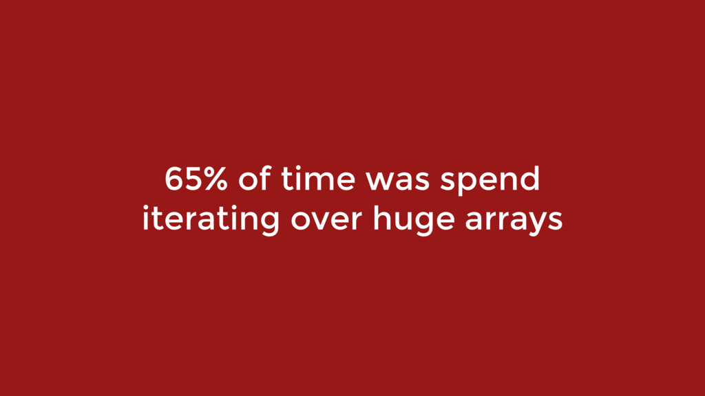 65% of time was spend iterating over huge arrays