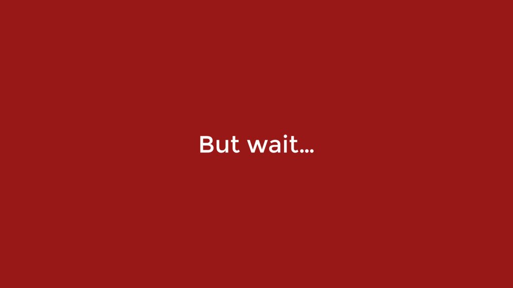 But wait…