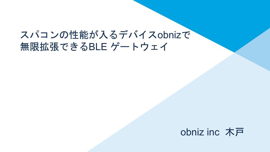スパコンの性能が入るデバイスobnizで 無限拡張できるBLE ゲートウェイ obniz in...
