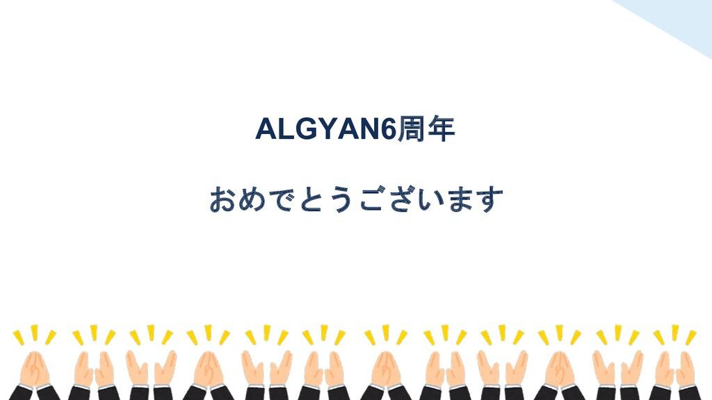 ALGYAN6周年 おめでとうございます