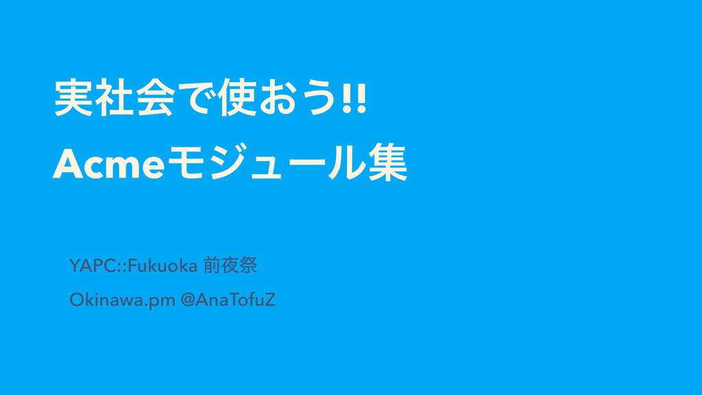 ࣮ࣾձͰ͓͏!! AcmeϞδϡʔϧू YAPC::Fukuoka લࡇ Okinawa....