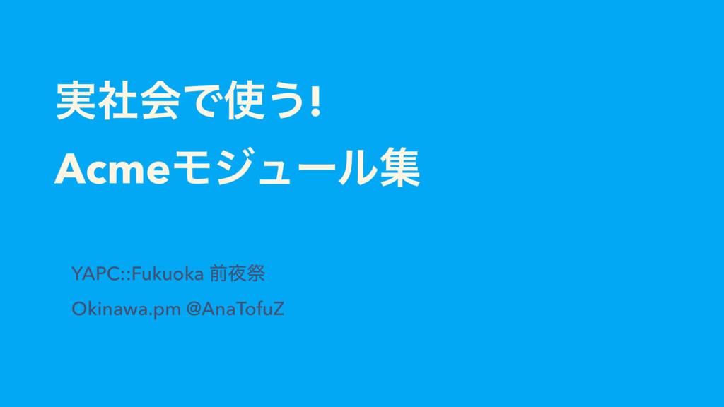 ࣮ࣾձͰ͏! AcmeϞδϡʔϧू YAPC::Fukuoka લࡇ Okinawa.pm...