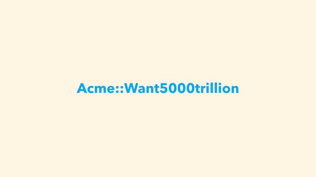 Acme::Want5000trillion