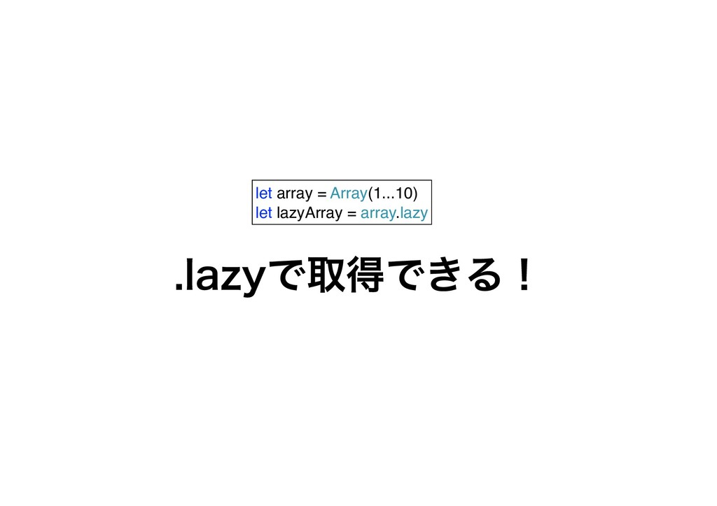let array = Array(1...10) let lazyArray = array...