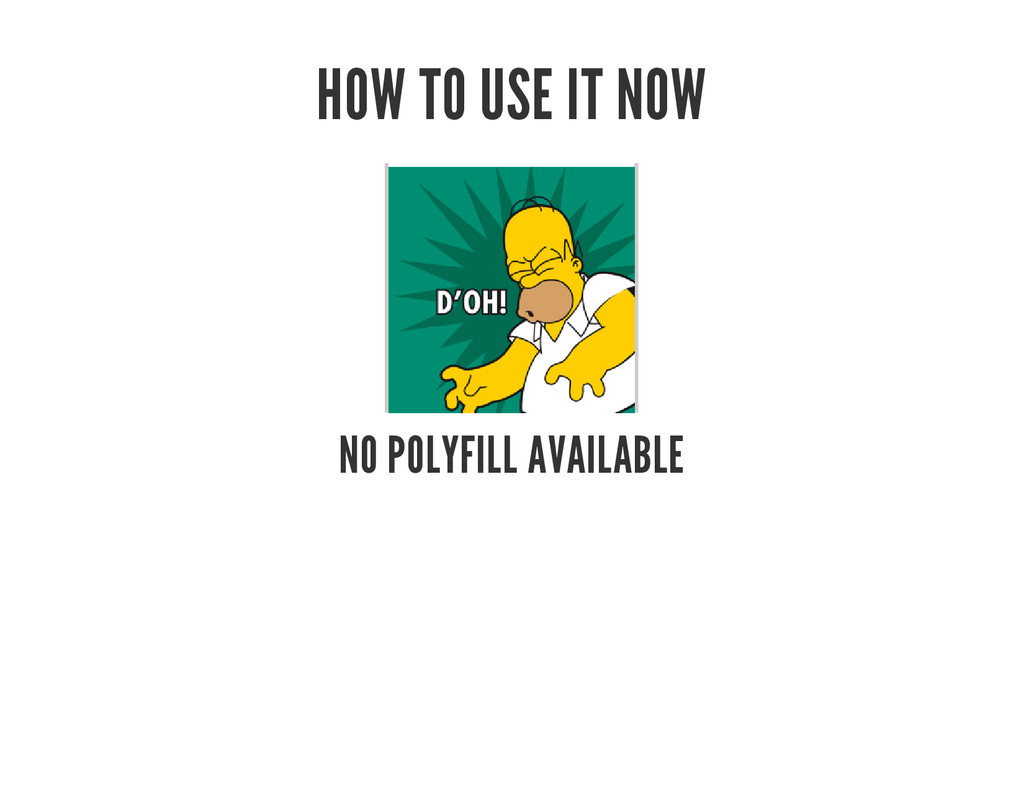 HOW TO USE IT NOW NO POLYFILL AVAILABLE