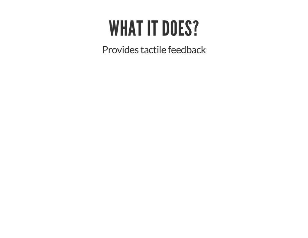 WHAT IT DOES? Provides tactile feedback