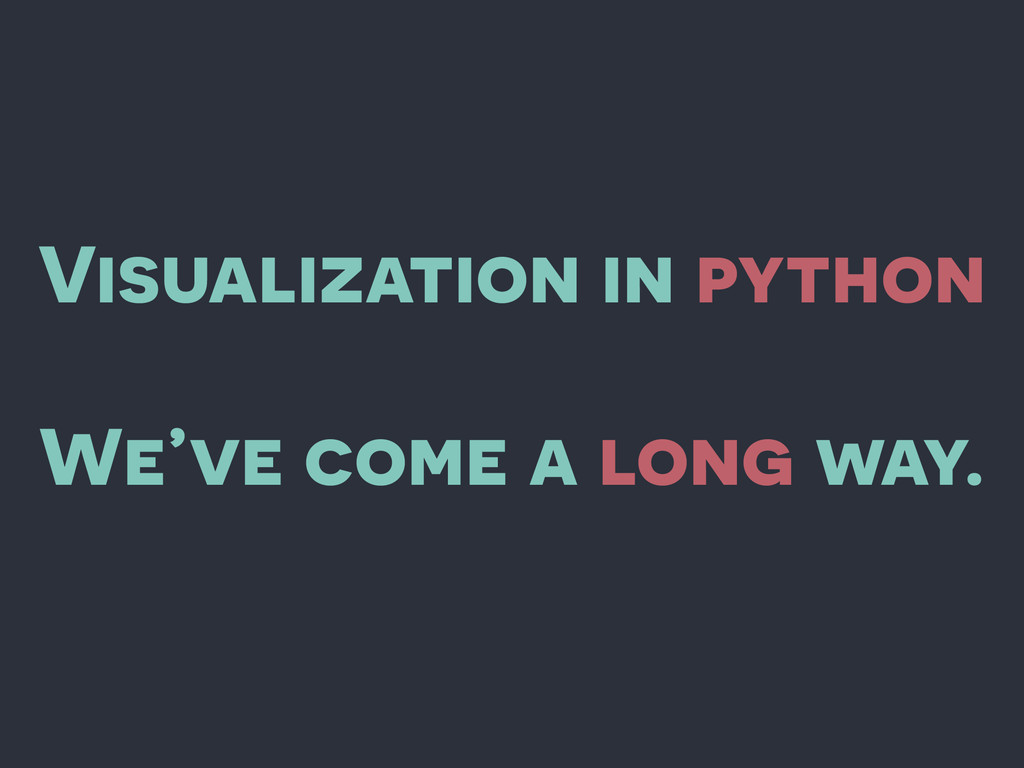 Visualization in python We've come a long way.