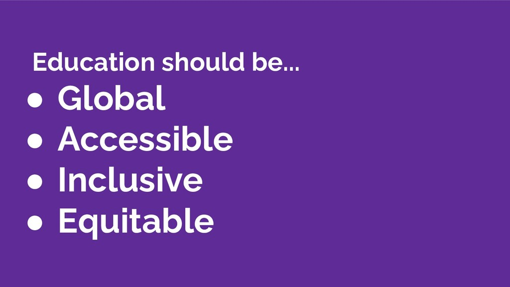 Education should be... ● Global ● Accessible ● ...