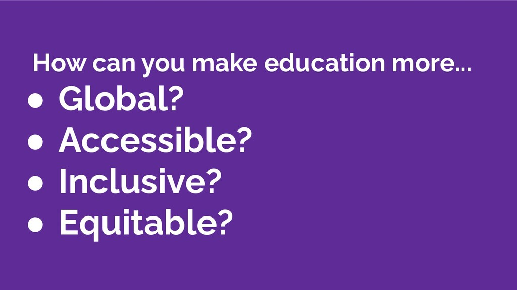 How can you make education more... ● Global? ● ...