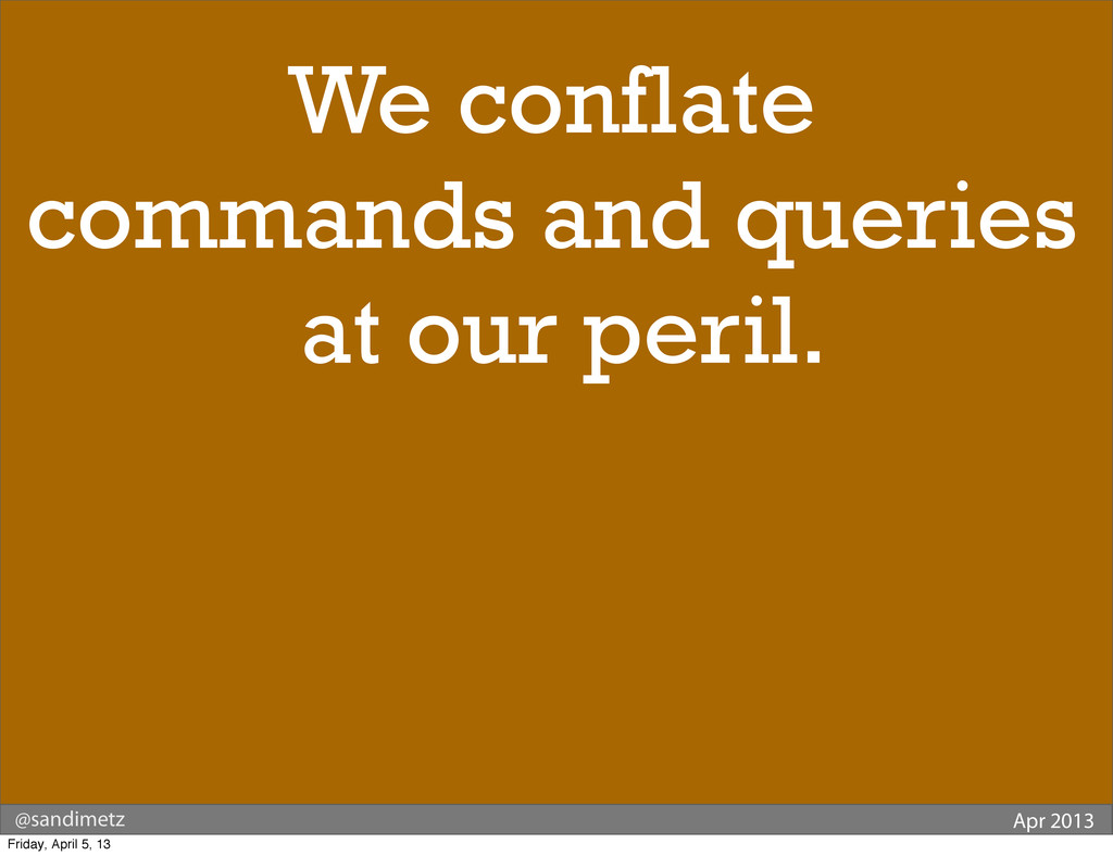 @sandimetz Apr 2013 We conflate commands and qu...