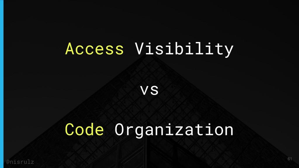 Access Visibility vs Code Organization 61 @nisr...