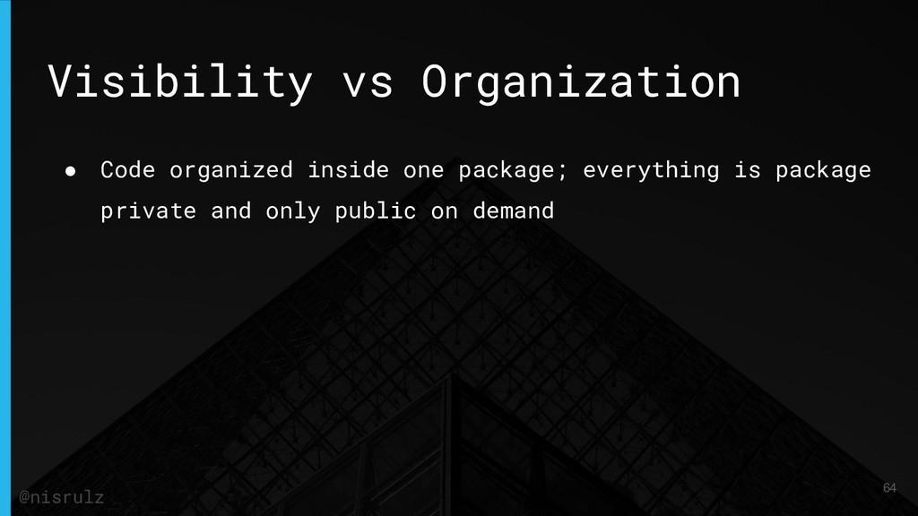 Visibility vs Organization ● Code organized ins...