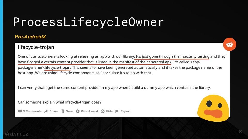 ProcessLifecycleOwner 90 @nisrulz Pre-AndroidX