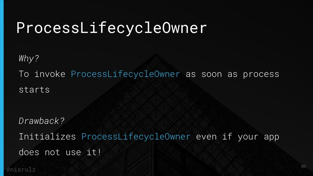 ProcessLifecycleOwner Why? To invoke ProcessLif...