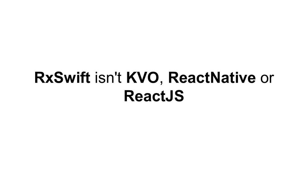 RxSwift isn't KVO, ReactNative or ReactJS