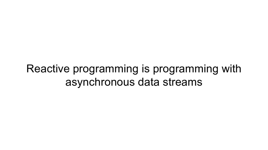 Reactive programming is programming with asynch...