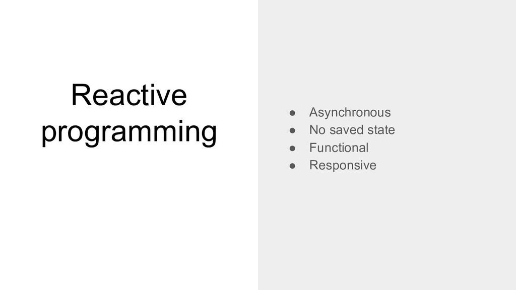 Reactive programming ● Asynchronous ● No saved ...