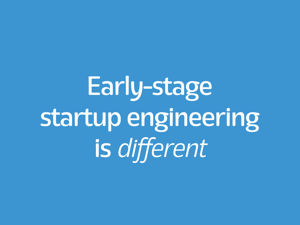 Early-stage startup engineering is different