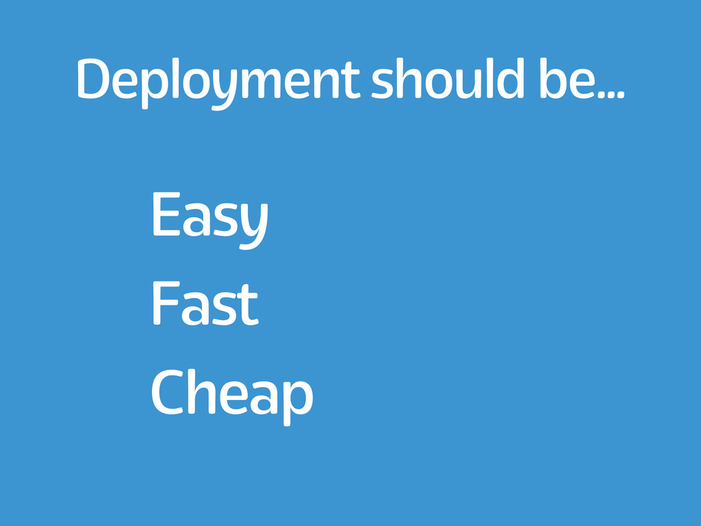 Deployment should be... Easy Fast Cheap