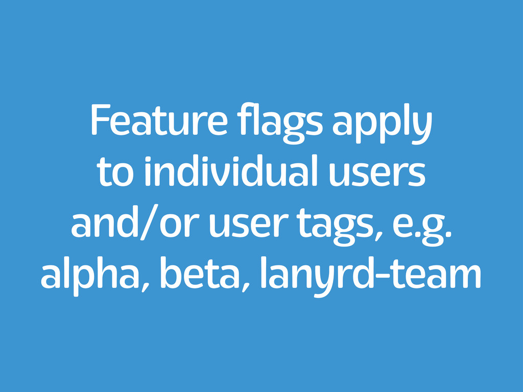 Feature flags apply to individual users and/or ...