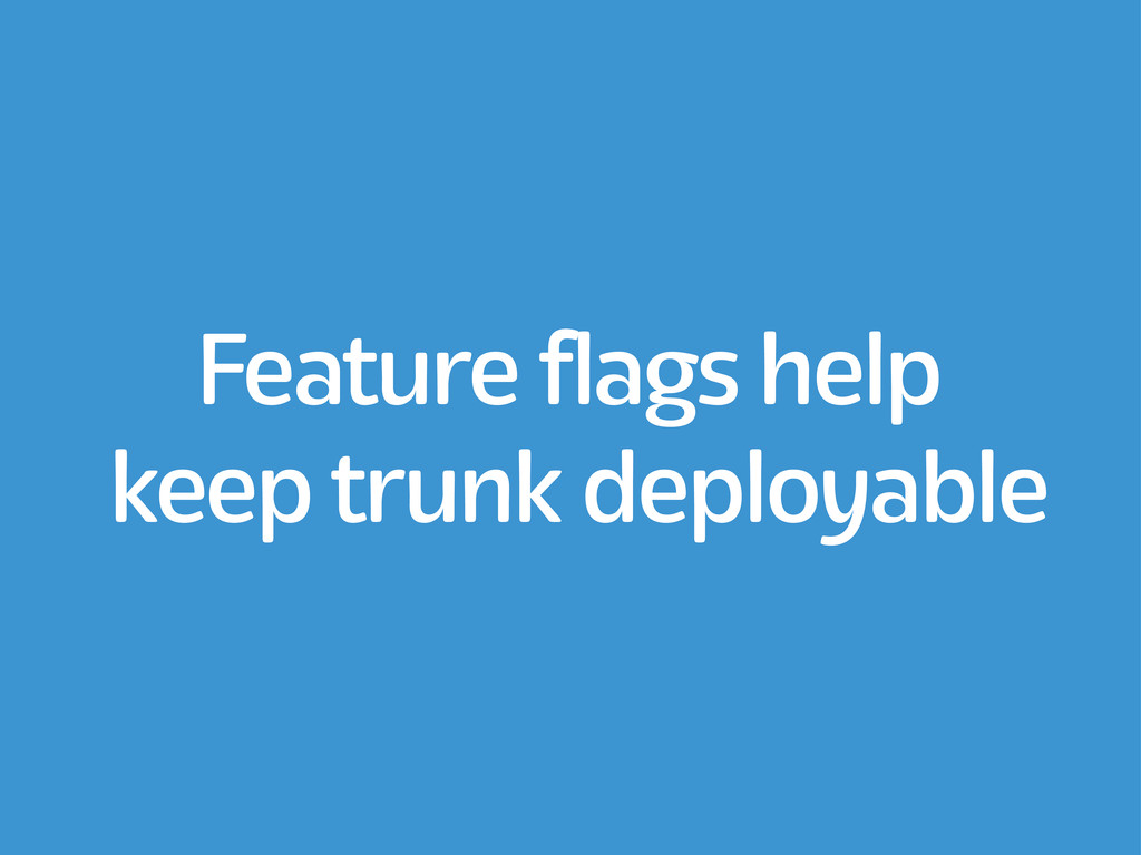 Feature flags help keep trunk deployable