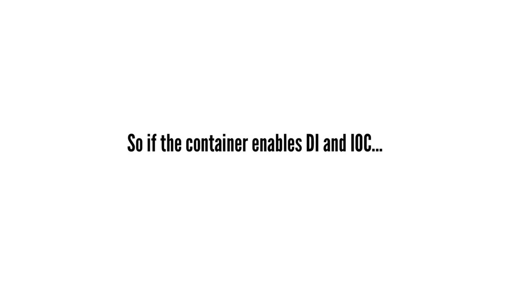 So if the container enables DI and IOC...