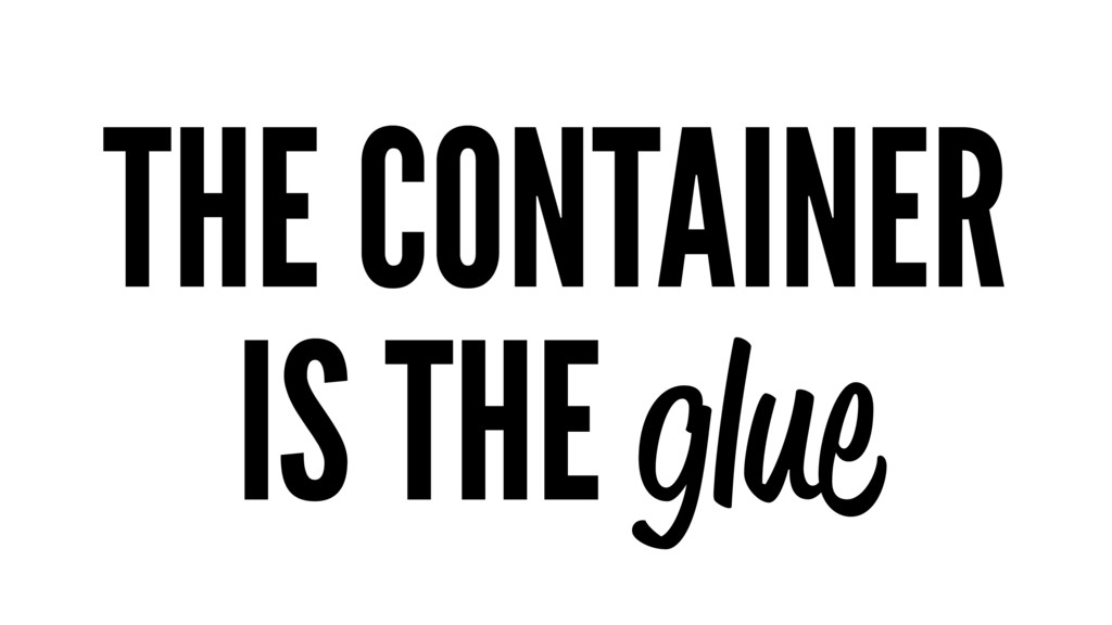 THE CONTAINER IS THE glue