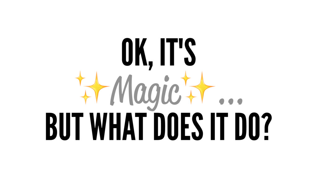 OK, IT'S ✨Magic✨... BUT WHAT DOES IT DO?