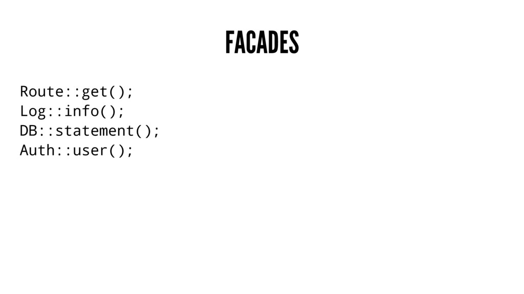 FACADES Route::get(); Log::info(); DB::statemen...