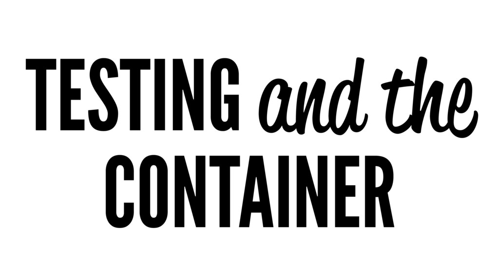 TESTING and the CONTAINER
