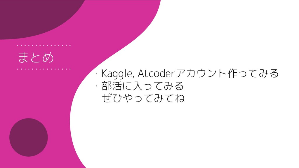 まとめ ・Kaggle, Atcoderアカウント作ってみる ・部活に入ってみる ぜひやってみ...