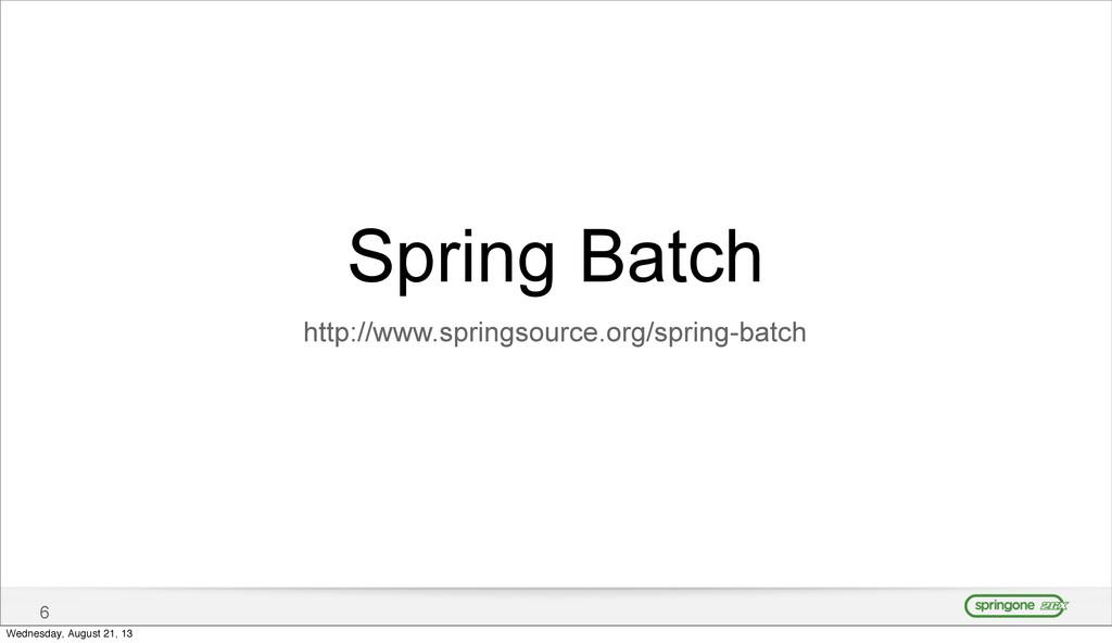 6 Spring Batch http://www.springsource.org/spri...