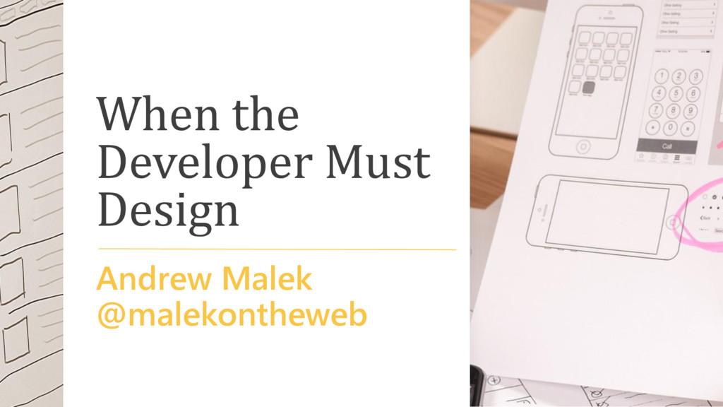 When the Developer Must Design Andrew Malek @ma...