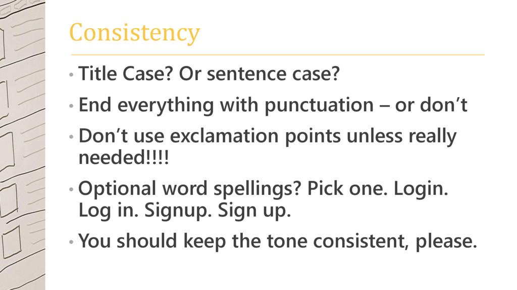 Consistency • Title Case? Or sentence case? • E...