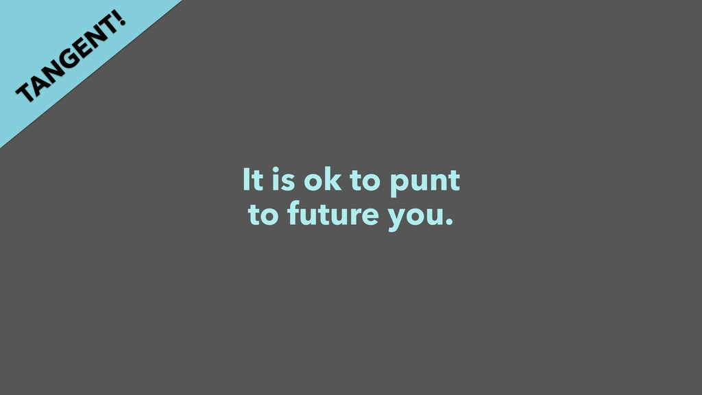 It is ok to punt to future you. TAN GEN T!