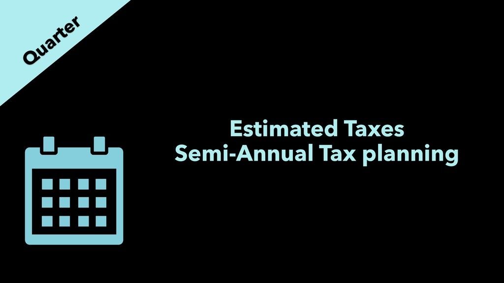 Estimated Taxes Semi-Annual Tax planning Q uart...