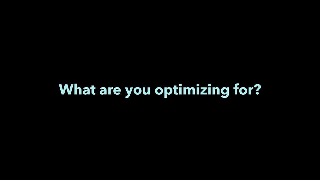 What are you optimizing for?