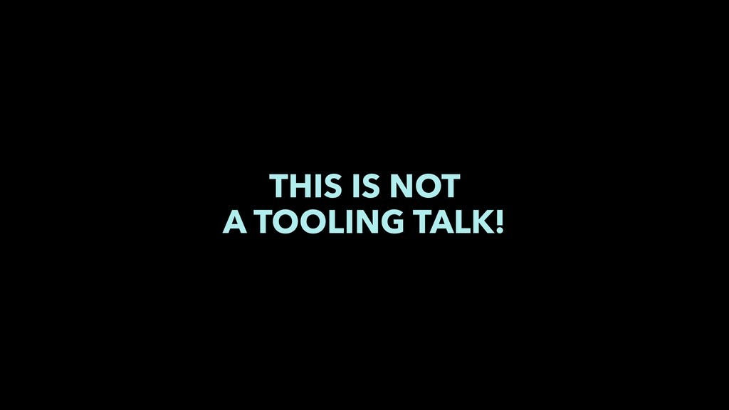 THIS IS NOT A TOOLING TALK!