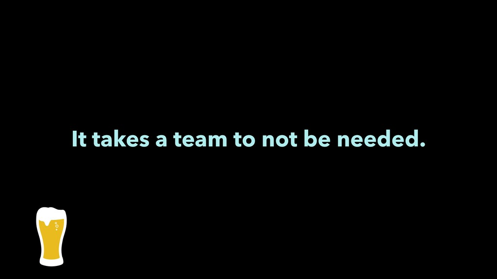 It takes a team to not be needed.