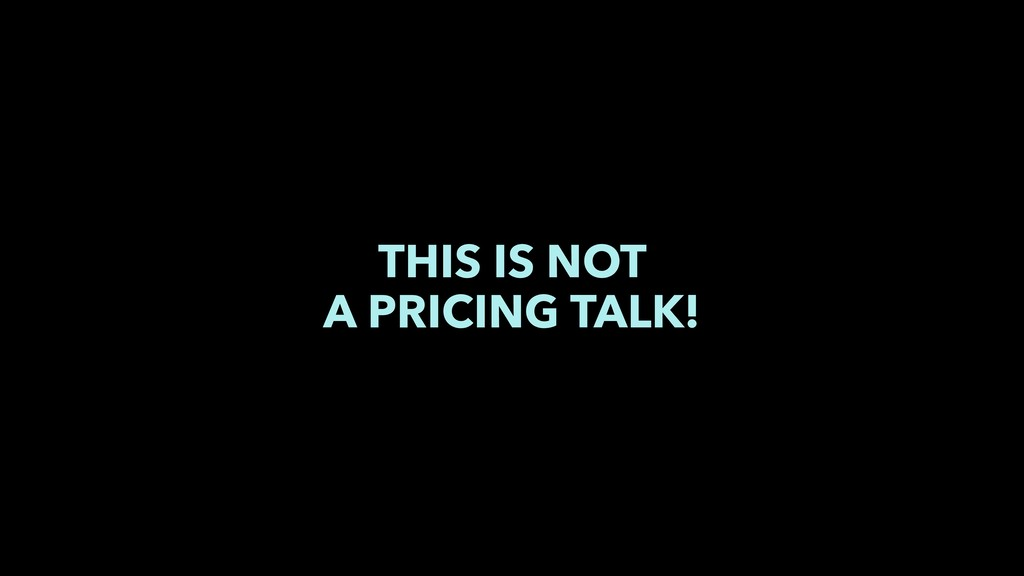 THIS IS NOT A PRICING TALK!