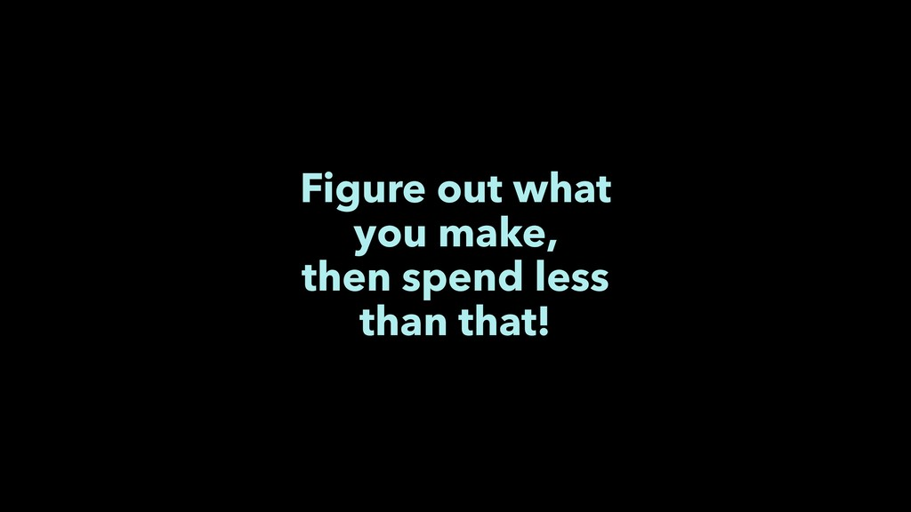 Figure out what you make, then spend less than ...