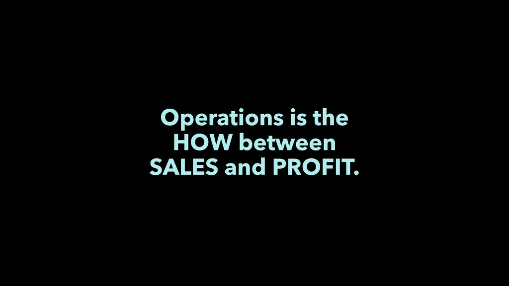 Operations is the HOW between SALES and PROFIT.