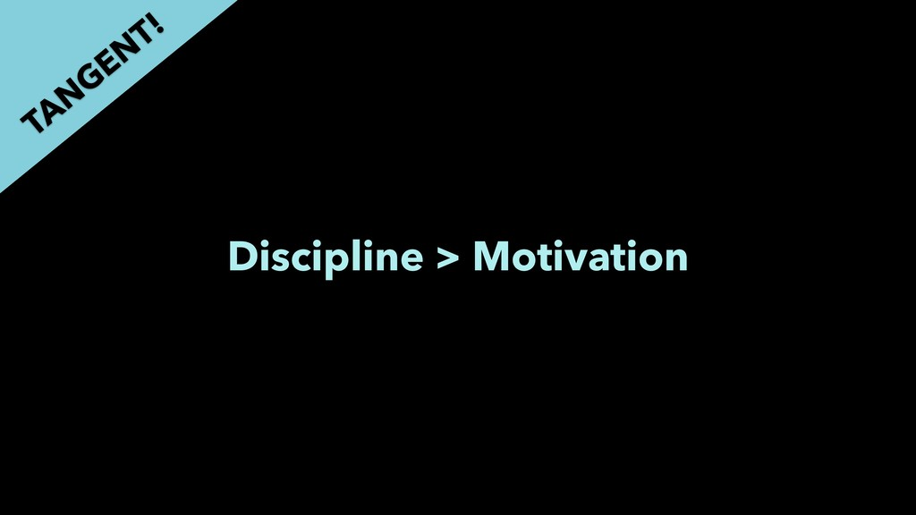 Discipline > Motivation TAN GEN T!