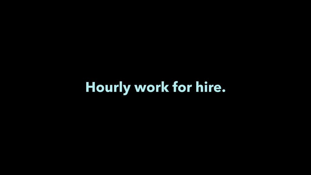 Hourly work for hire.