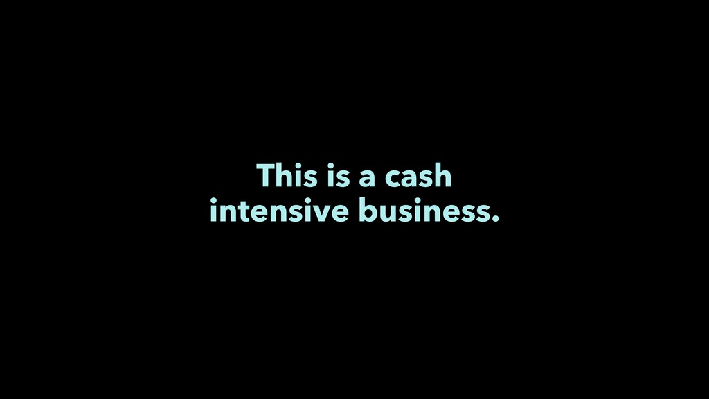 This is a cash intensive business.
