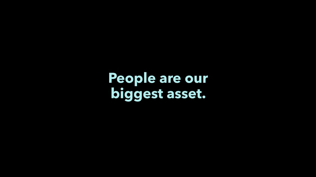 People are our biggest asset.