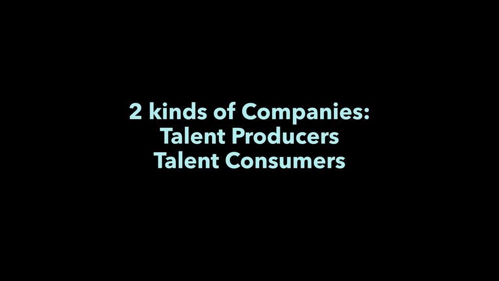 2 kinds of Companies: Talent Producers Talent C...