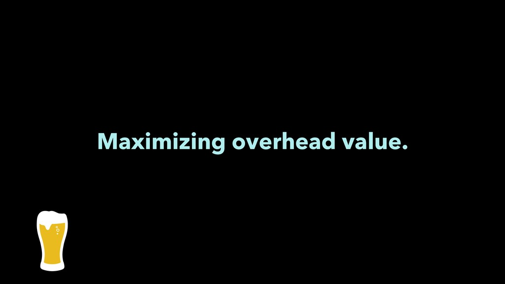Maximizing overhead value.